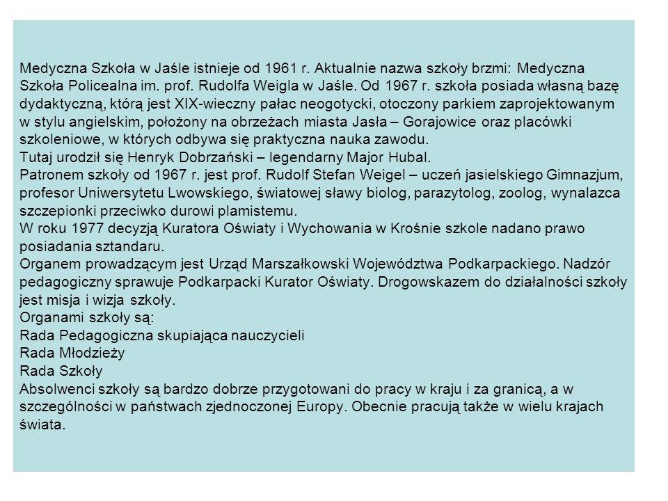 Medyczna Szkoła w Jaśle istnieje od 1961 r. Aktualnie nazwa szkoły brzmi: Medyczna Szkoła Policealna im. prof. Rudolfa Weigla w Jaśle. Od 1967 r. szko