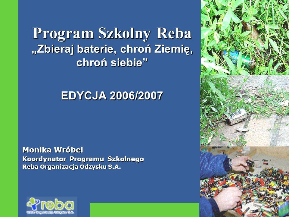 Plan prezentacji REBA Organizacja Odzysku S.A.– kim jesteśmy Potrzeba selektywnego gromadzenia zużytych baterii System zbiórki baterii w Polsce Miejsce szkół w systemie selektywnej zbiórki Program Szkolny Reba Wyniki zbiórki w roku 2005/06 Promocja jesienna 2006/07