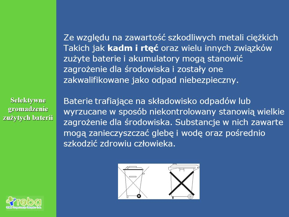 Kilka informacji o ogniwach Typy chemiczne baterii: cynkowo-manganowe z elektrolitem kwasowym i zasadowym, cynkowo- rtęciowe, cynkowo-srebrowe, cynkowo- powietrzne, litowo-manganowe niklowo-kadmowe, niklowo-wodorkowe, litowo-jonowe, litowo-polimerowe 1 tona zużytych baterii zawiera przeciętnie: dwutlenek manganu 270kg (27%), żelazo 210kg (21%), cynk 160kg (16%), grafit 60kg (6%), chlorek amonowy 35kg (3,5%), miedź 20kg (2%), wodorotlenek potasu 10kg (1%), rtęć (tlenek rtęci) 3kg (0,3%), kilka kilogramów niklu i litu (0,4%), kadm 0,5kg (0,05%), srebro (tlenek srebra) 0,3kg (0,03%), niewielkie ilości kobaltu.