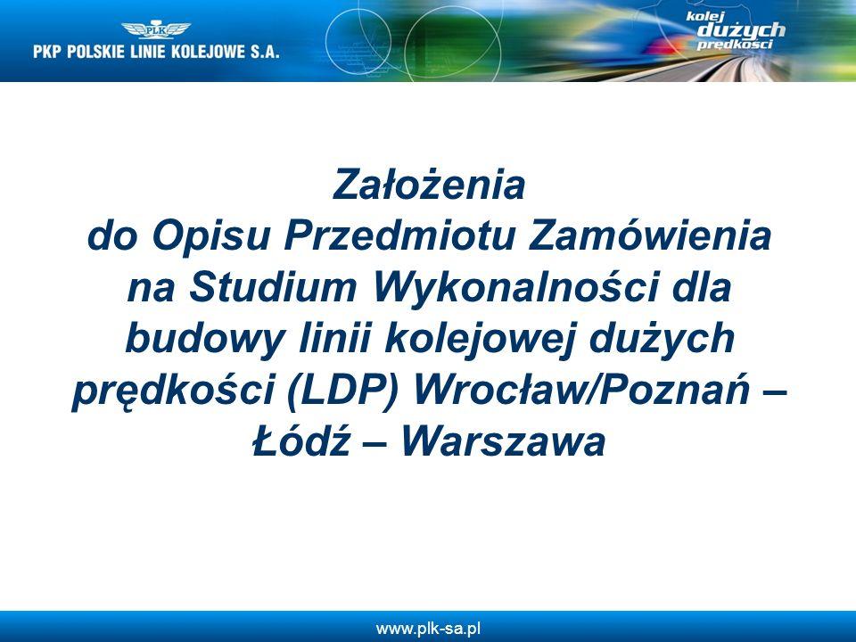 www.plk-sa.pl Założenia do Opisu Przedmiotu Zamówienia na Studium Wykonalności dla budowy linii kolejowej dużych prędkości (LDP) Wrocław/Poznań – Łódź