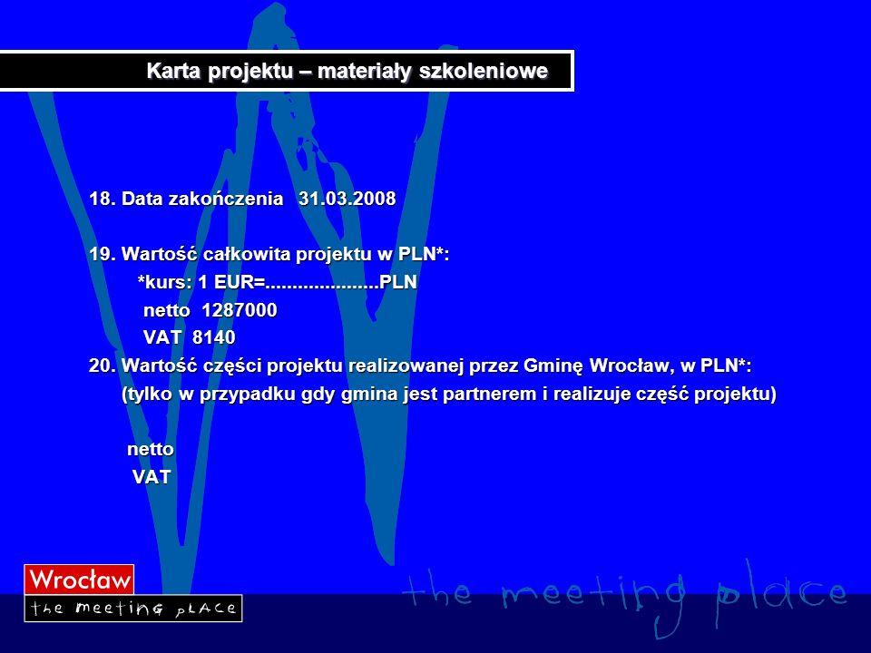 Karta projektu – materiały szkoleniowe 18. Data zakończenia 31.03.2008 19. Wartość całkowita projektu w PLN*: *kurs: 1 EUR=.....................PLN *k