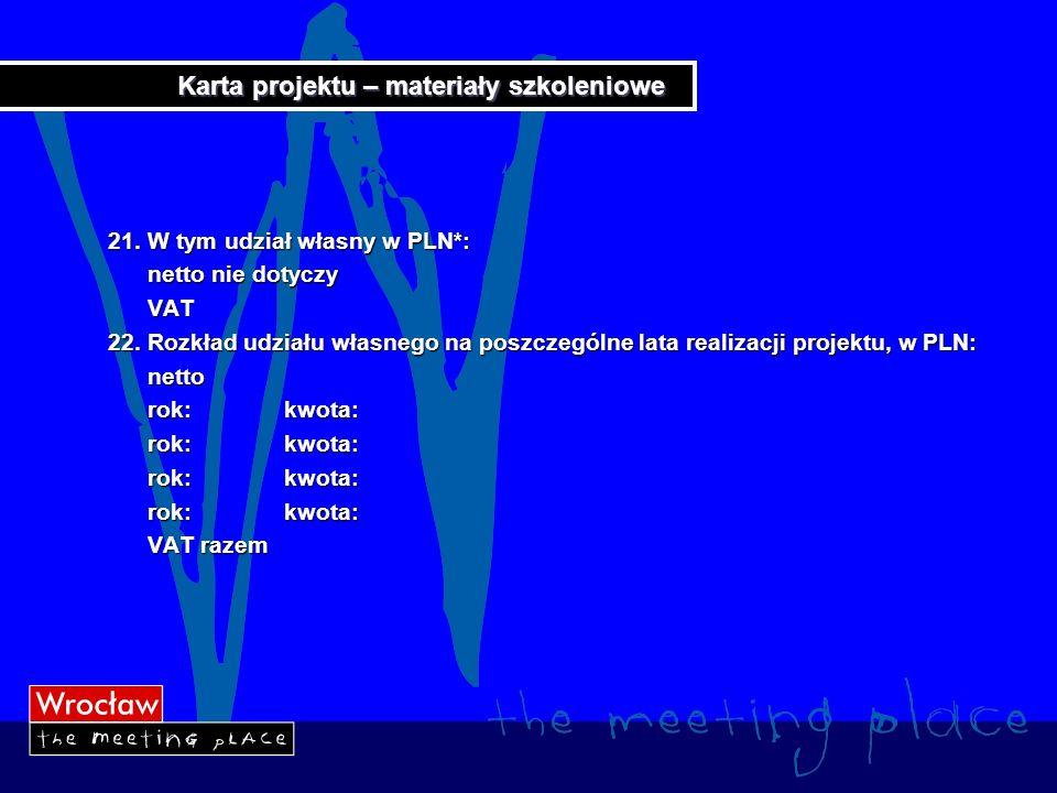 Karta projektu – materiały szkoleniowe 21. W tym udział własny w PLN*: netto nie dotyczy netto nie dotyczy VAT VAT 22. Rozkład udziału własnego na pos