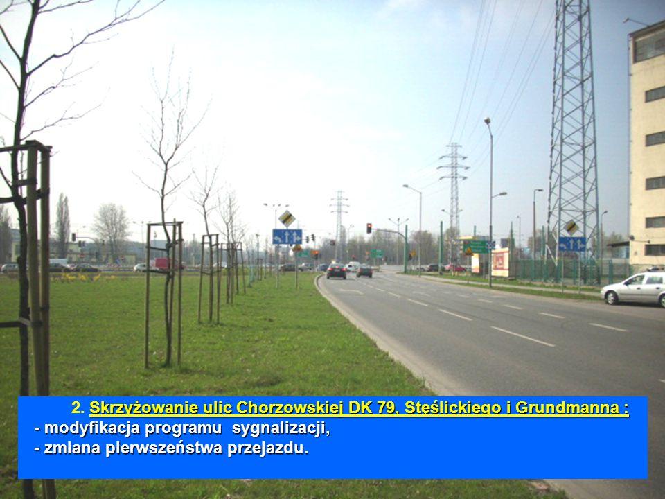 Skrzyżowanie ulic Chorzowskiej DK 79, Stęślickiego i Grundmanna : - modyfikacja programu sygnalizacji, - zmiana pierwszeństwa przejazdu. 2. Skrzyżowan