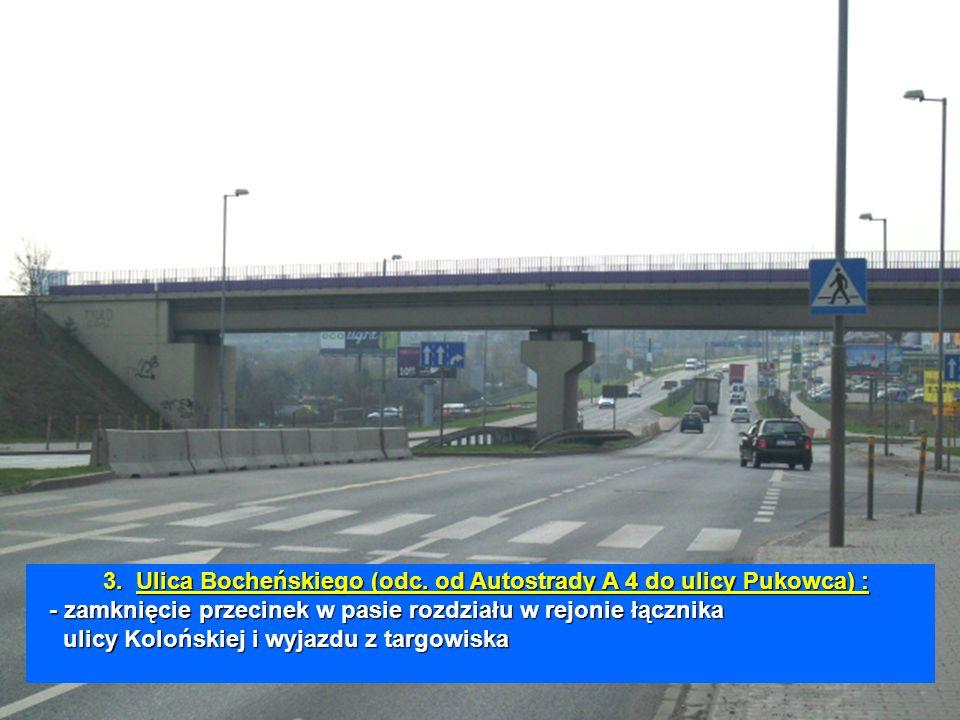 3.Ulica Bocheńskiego (odc. od Autostrady A 4 do ulicy Pukowca) : - zamknięcie przecinek w pasie rozdziału w rejonie łącznika ulicy Kolońskiej i wyjazd