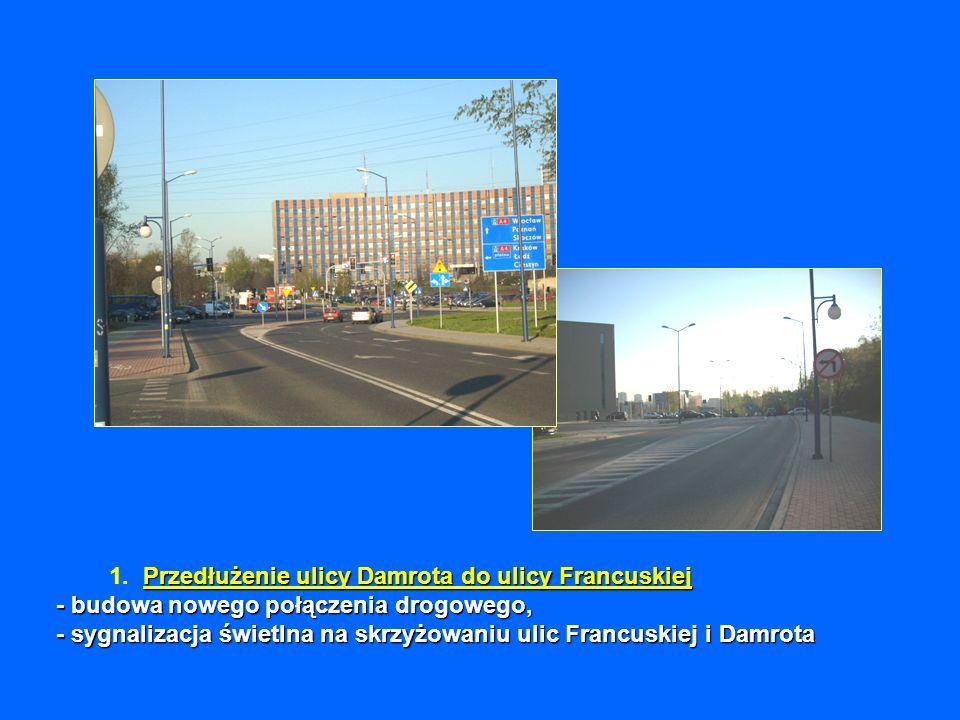 Przedłużenie ulicy Damrota do ulicy Francuskiej - budowa nowego połączenia drogowego, - sygnalizacja świetlna na skrzyżowaniu ulic Francuskiej i Damrota 1.
