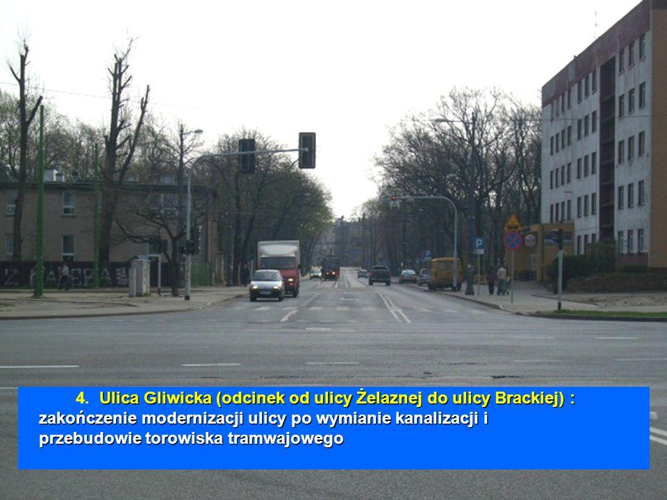 Ulica Gliwicka (odcinek od ulicy Żelaznej do ulicy Brackiej) : zakończenie modernizacji ulicy po wymianie kanalizacji i przebudowie torowiska tramwajowego 4.
