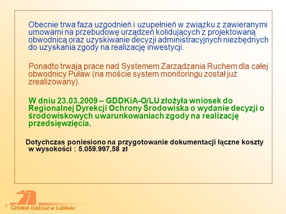 GDDKiA Oddział w Lublinie 4 Planowany harmonogram przygotowania i realizacji inwestycji: Uzyskanie DUŚ – wrzesień 2009 r, Zatwierdzenie warunków przetargowych i kontraktowych – grudzień 2009 r, Uzyskanie decyzji zezwalającej na realizację inwestycji – kwiecień 2010 r, Ogłoszenie przetargu na realizację robót – kwiecień 2010 r., Podpisanie umowy z wykonawcą – sierpień 2010 r., Realizacja robót wrzesień 2010 r.- maj 2012 r., Oddanie do użytkowania czerwiec 2012 r., Rozliczenie końcowe lipiec 2012 r.