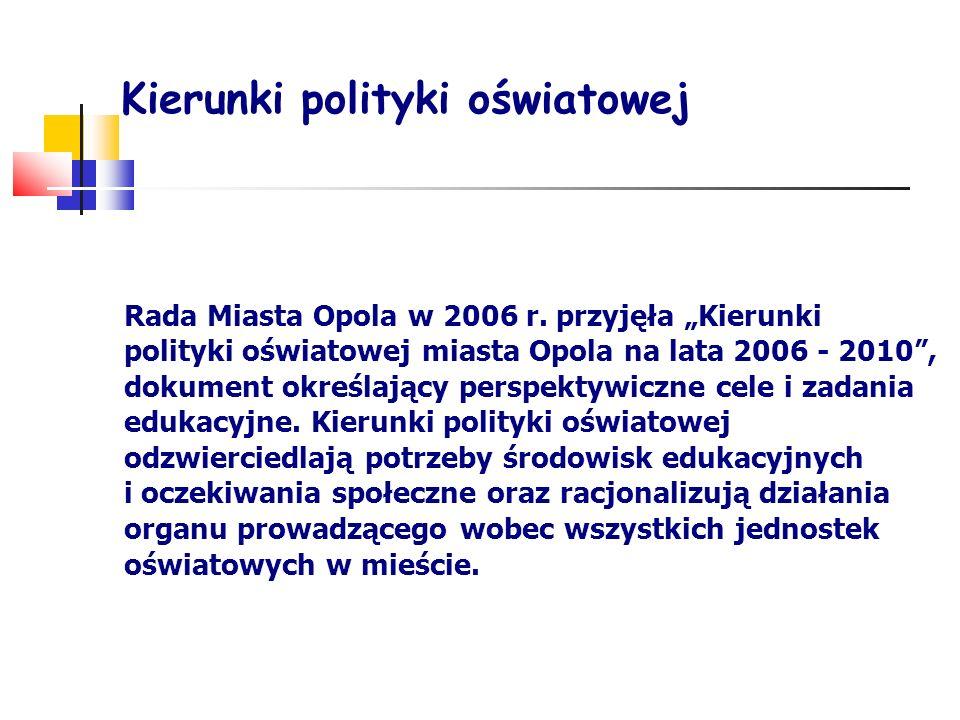Kierunki polityki oświatowej Rada Miasta Opola w 2006 r. przyjęła Kierunki polityki oświatowej miasta Opola na lata 2006 - 2010, dokument określający