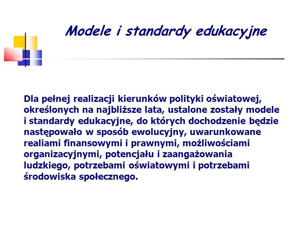 Modele i standardy edukacyjne Dla pełnej realizacji kierunków polityki oświatowej, określonych na najbliższe lata, ustalone zostały modele i standardy