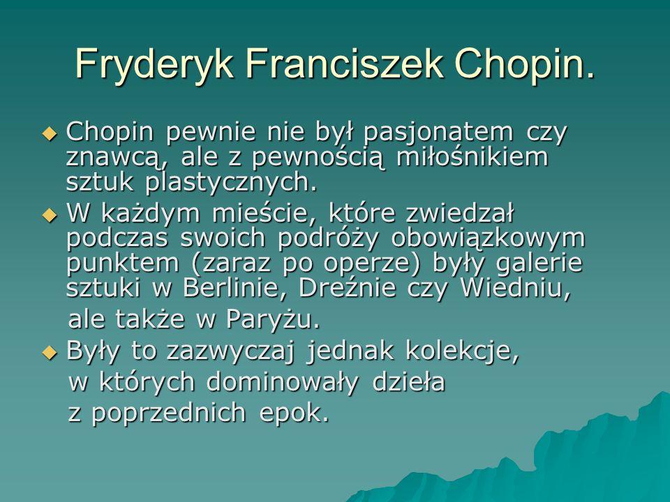 Fryderyk Franciszek Chopin. Chopin pewnie nie był pasjonatem czy znawcą, ale z pewnością miłośnikiem sztuk plastycznych. Chopin pewnie nie był pasjona