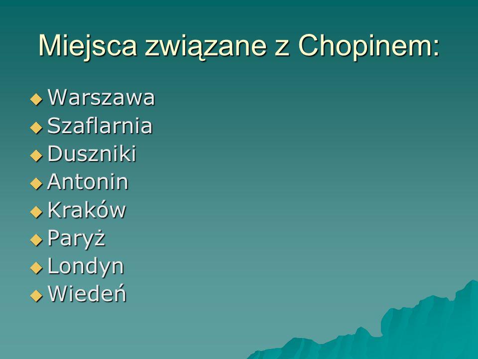 Miejsca związane z Chopinem: Warszawa Warszawa Szaflarnia Szaflarnia Duszniki Duszniki Antonin Antonin Kraków Kraków Paryż Paryż Londyn Londyn Wiedeń