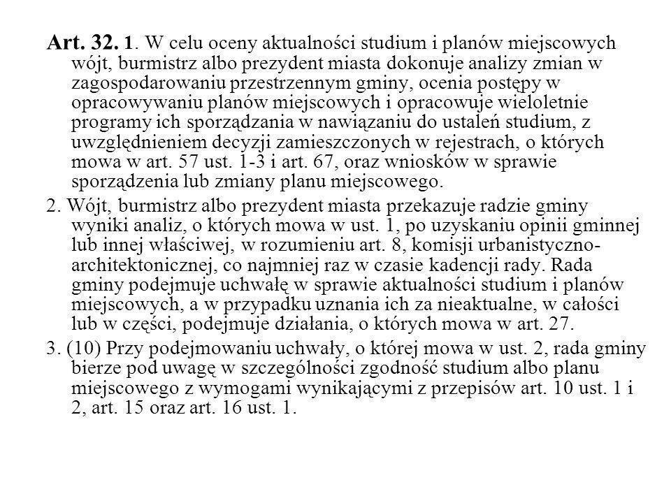 Art. 32. 1. W celu oceny aktualności studium i planów miejscowych wójt, burmistrz albo prezydent miasta dokonuje analizy zmian w zagospodarowaniu prze