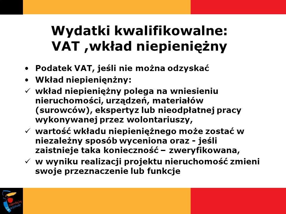 Wydatki kwalifikowalne: VAT,wkład niepieniężny Podatek VAT, jeśli nie można odzyskać Wkład niepienięnżny: wkład niepieniężny polega na wniesieniu nier