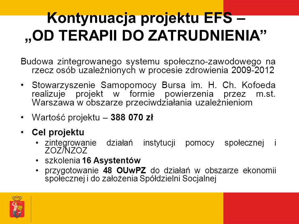 PROJEKTY FINANSOWANE Z MF EOG Budowanie Systemu Przeciwdziałania Przemocy w Warszawie (2007-2009) Wartość projektu - 2 980 619 zł (dofinansowanie EOG: 2 533 527,98 zł wkład własny – 447 091,02 zł) Liczba uczestników: 750 osób (400 przedstawicieli jednostek samorządu terytorialnego i 350 organizacji pozarządowych) Efekty: - Podniesienie poziomu wiedzy oraz kompetencji zawodowych pracowników pomocy społecznej w zakresie przeciwdziałania przemocy w rodzinie (szkolenia na poziomie podstawowym, specjalistycznym i zintegrowanym) - Stworzenie zintegrowanego systemu reagowania i współdziałania w sytuacjach przemocy oraz bazy placówek niosących pomoc osobom doznającym przemocy lub jej świadkom - Przeprowadzenie badań dotyczących zjawiska przemocy w rodzinie oraz skuteczności działań podejmowanych w tym zakresie w m.st.