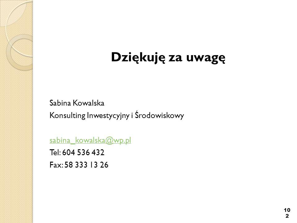 Dziękuję za uwagę Sabina Kowalska Konsulting Inwestycyjny i Środowiskowy sabina_kowalska@wp.pl Tel: 604 536 432 Fax: 58 333 13 26 102