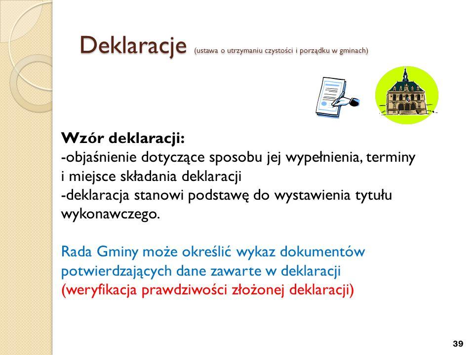 Deklaracje (ustawa o utrzymaniu czystości i porządku w gminach) 39 Wzór deklaracji: -objaśnienie dotyczące sposobu jej wypełnienia, terminy i miejsce