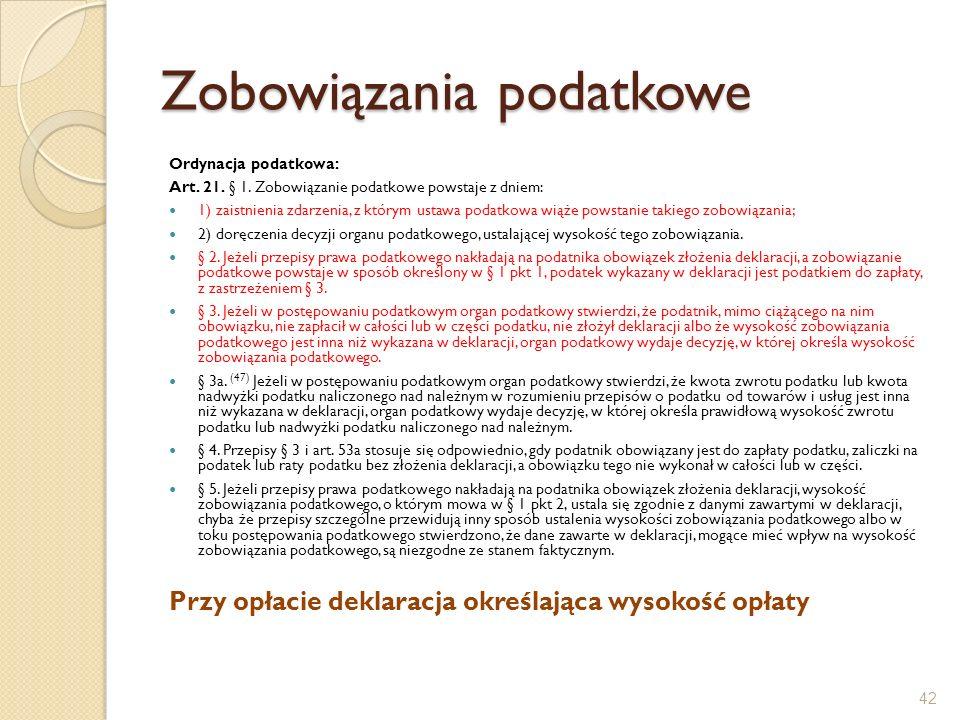 Zobowiązania podatkowe Ordynacja podatkowa: Art. 21. § 1. Zobowiązanie podatkowe powstaje z dniem: 1) zaistnienia zdarzenia, z którym ustawa podatkowa