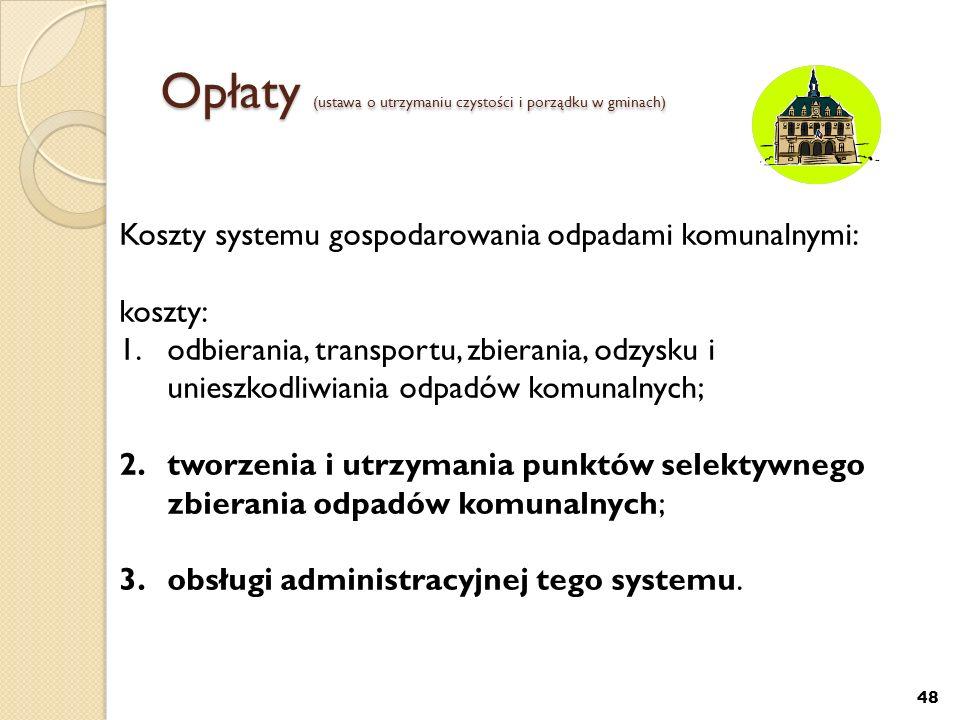 Opłaty (ustawa o utrzymaniu czystości i porządku w gminach) 48 Koszty systemu gospodarowania odpadami komunalnymi: koszty: 1.odbierania, transportu, z
