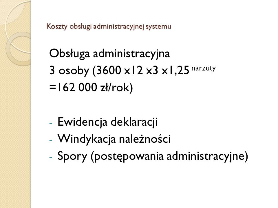 Koszty obsługi administracyjnej systemu Obsługa administracyjna 3 osoby (3600 x12 x3 x1,25 narzuty =162 000 zł/rok) - Ewidencja deklaracji - Windykacj