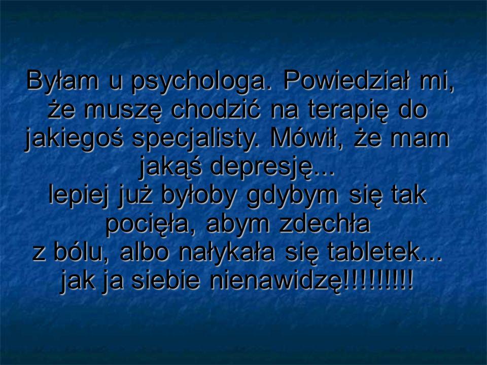 Byłam u psychologa. Powiedział mi, że muszę chodzić na terapię do jakiegoś specjalisty. Mówił, że mam jakąś depresję... lepiej już byłoby gdybym się t
