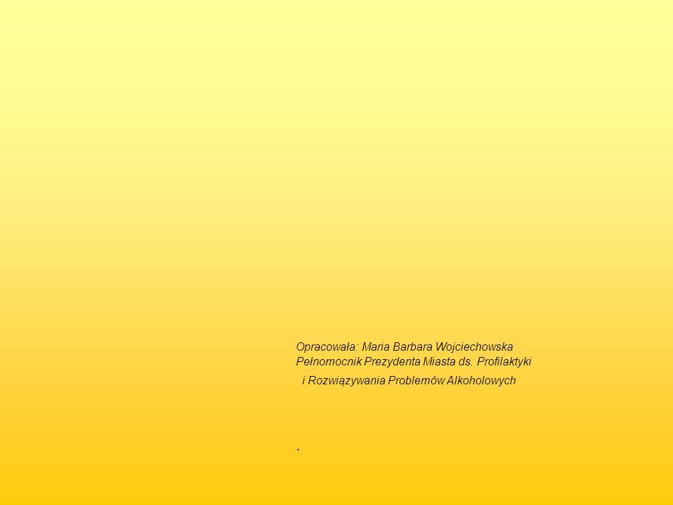 Opracowała: Maria Barbara Wojciechowska Pełnomocnik Prezydenta Miasta ds. Profilaktyki i Rozwiązywania Problemów Alkoholowych.
