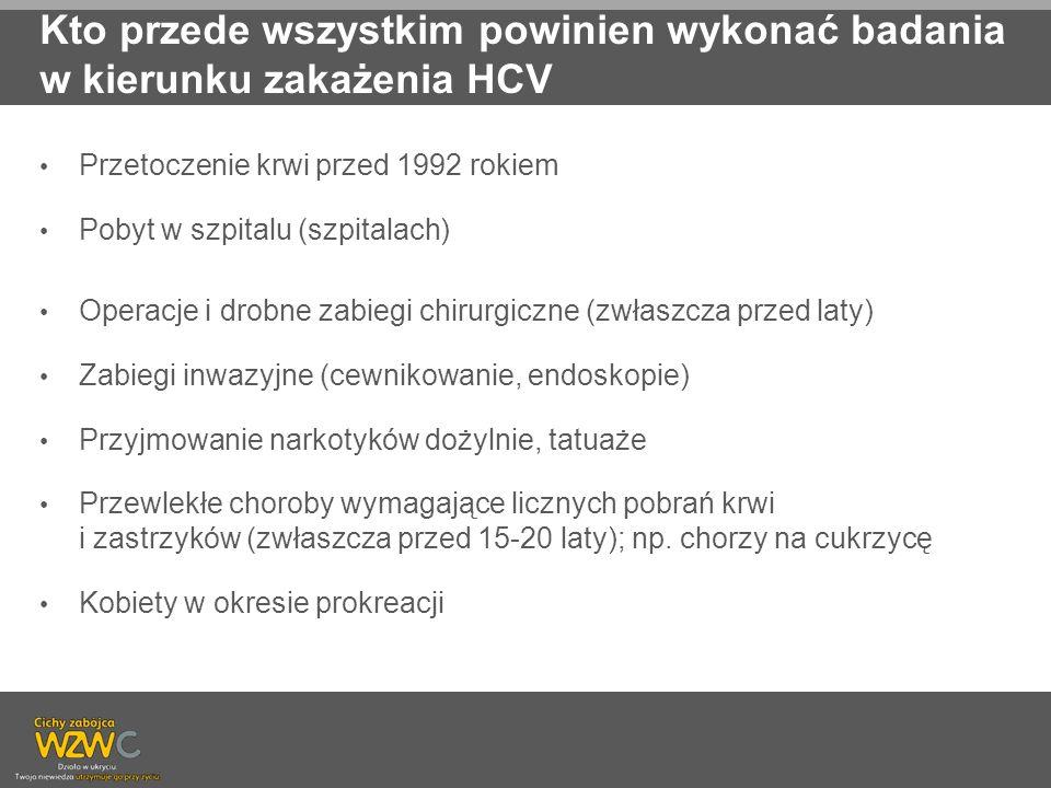 Kto przede wszystkim powinien wykonać badania w kierunku zakażenia HCV Przetoczenie krwi przed 1992 rokiem Pobyt w szpitalu (szpitalach) Operacje i dr
