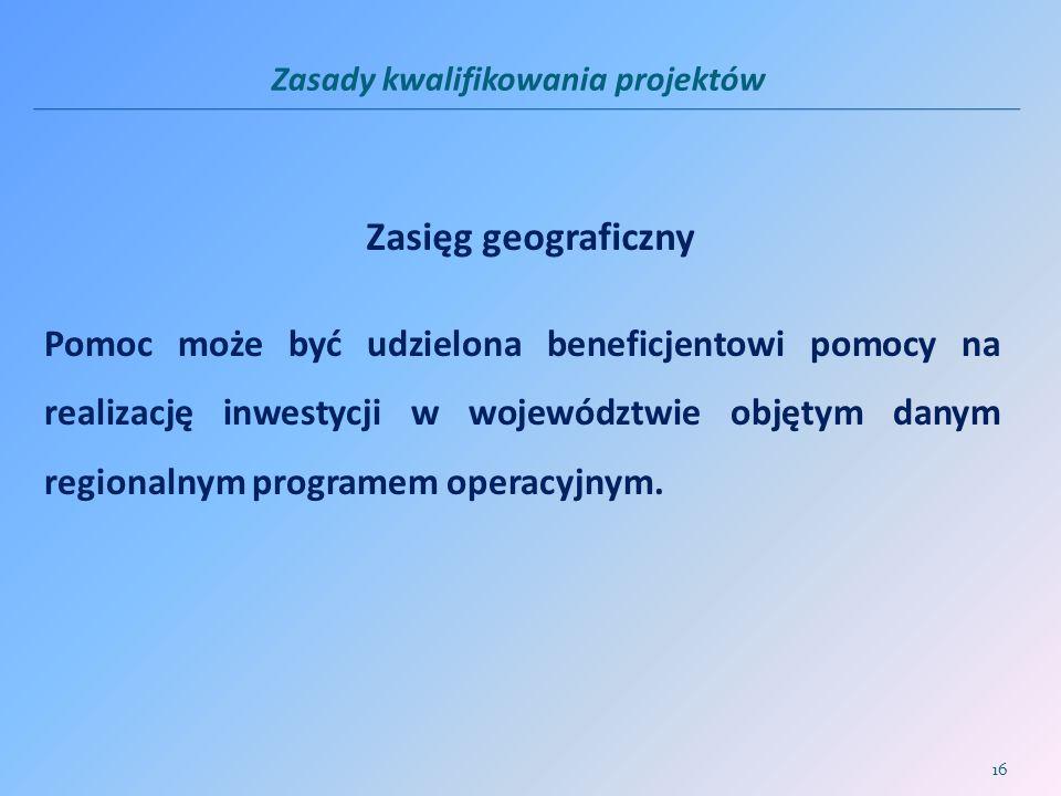 Zasady kwalifikowania projektów Zasięg geograficzny Pomoc może być udzielona beneficjentowi pomocy na realizację inwestycji w województwie objętym dan