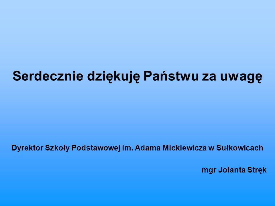 Serdecznie dziękuję Państwu za uwagę Dyrektor Szkoły Podstawowej im. Adama Mickiewicza w Sułkowicach mgr Jolanta Stręk