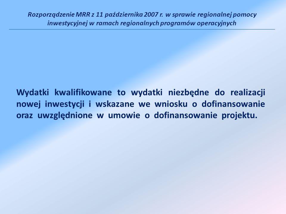 Rozporządzenie MRR z 11 października 2007 r. w sprawie regionalnej pomocy inwestycyjnej w ramach regionalnych programów operacyjnych Wydatki kwalifiko