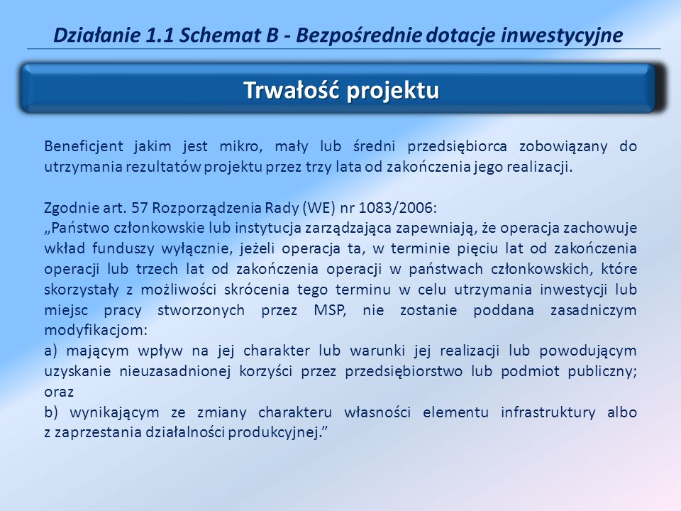 Działanie 1.1 Schemat B - Bezpośrednie dotacje inwestycyjne Trwałość projektu Beneficjent jakim jest mikro, mały lub średni przedsiębiorca zobowiązany