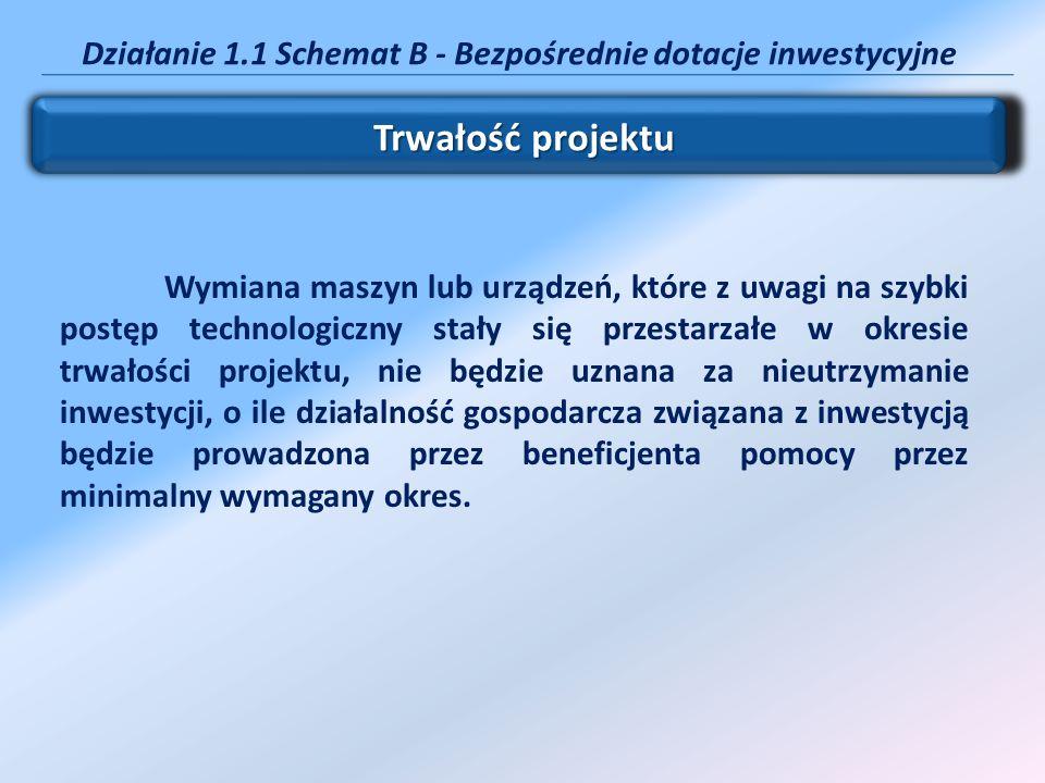 Działanie 1.1 Schemat B - Bezpośrednie dotacje inwestycyjne Trwałość projektu Wymiana maszyn lub urządzeń, które z uwagi na szybki postęp technologicz