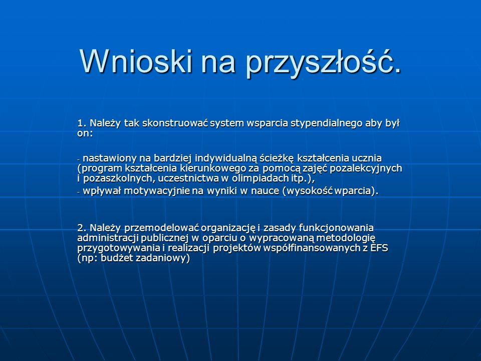 Wnioski na przyszłość. 1. Należy tak skonstruować system wsparcia stypendialnego aby był on: - nastawiony na bardziej indywidualną ścieżkę kształcenia