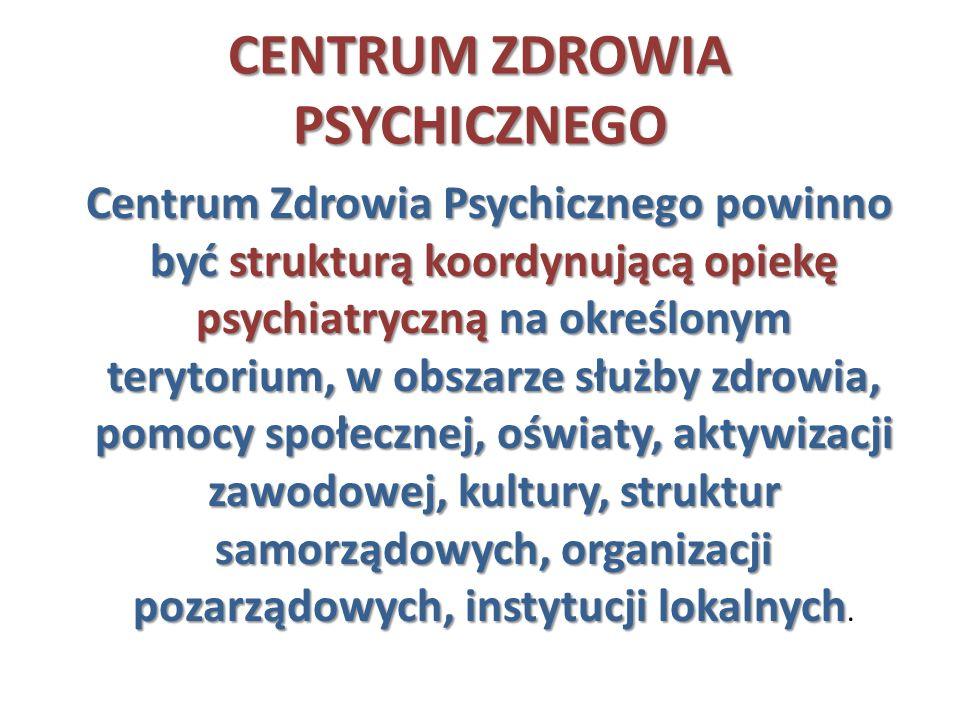 CENTRUM ZDROWIA PSYCHICZNEGO Centrum Zdrowia Psychicznego powinno być strukturą koordynującą opiekę psychiatryczną na określonym terytorium, w obszarz