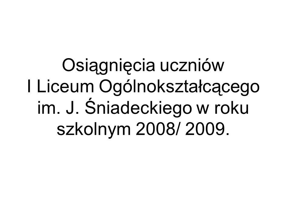 Osiągnięcia uczniów I Liceum Ogólnokształcącego im. J. Śniadeckiego w roku szkolnym 2008/ 2009.