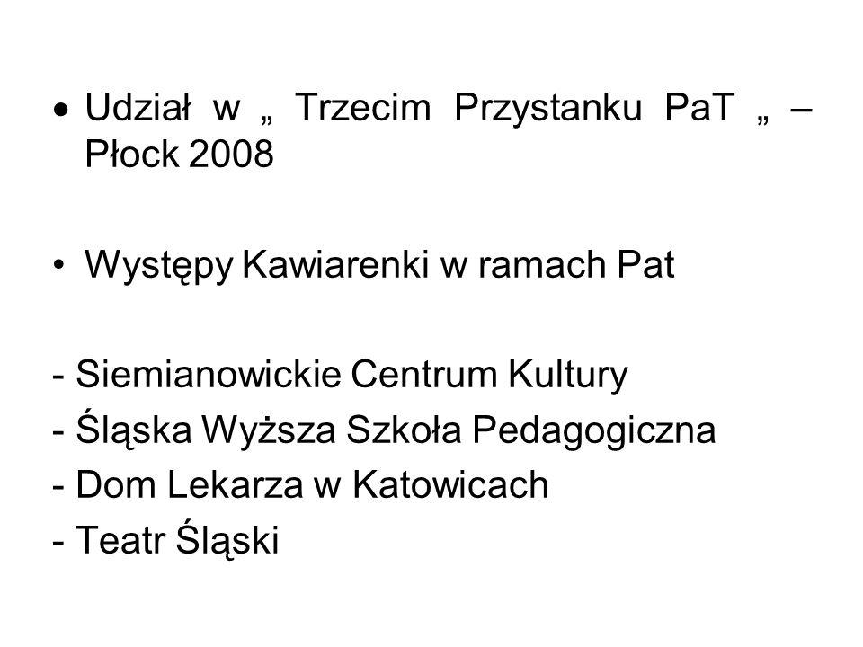 Udział w Trzecim Przystanku PaT – Płock 2008 Występy Kawiarenki w ramach Pat - Siemianowickie Centrum Kultury - Śląska Wyższa Szkoła Pedagogiczna - Do