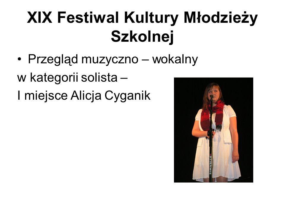 XIX Festiwal Kultury Młodzieży Szkolnej Przegląd muzyczno – wokalny w kategorii solista – I miejsce Alicja Cyganik