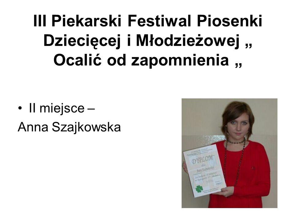 III Piekarski Festiwal Piosenki Dziecięcej i Młodzieżowej Ocalić od zapomnienia II miejsce – Anna Szajkowska