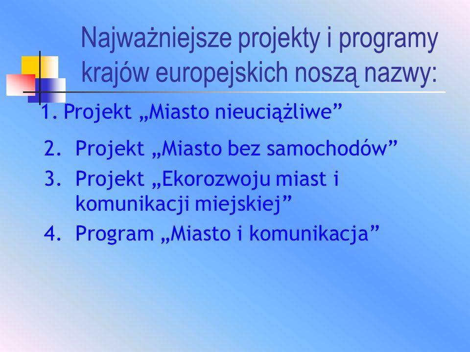 Najważniejsze projekty i programy krajów europejskich noszą nazwy: 2.Projekt Miasto bez samochodów 3.Projekt Ekorozwoju miast i komunikacji miejskiej