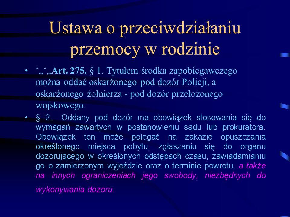 Ustawa o przeciwdziałaniu przemocy w rodzinie Art. 275. § 1. Tytułem środka zapobiegawczego można oddać oskarżonego pod dozór Policji, a oskarżonego ż