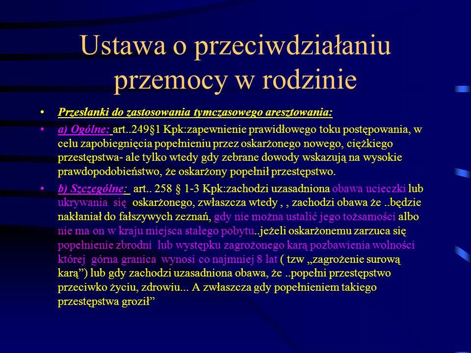 Ustawa o przeciwdziałaniu przemocy w rodzinie Przesłanki do zastosowania tymczasowego aresztowania: a) Ogólne: art..249§1 Kpk:zapewnienie prawidłowego