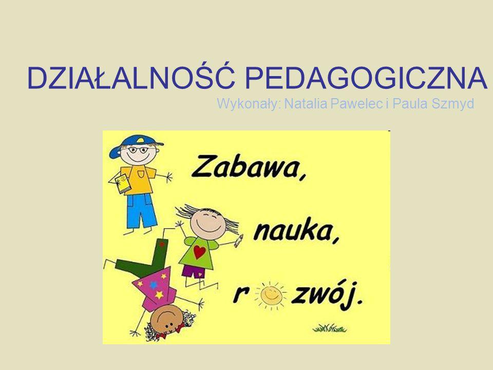 Wykonały: Natalia Pawelec i Paula Szmyd DZIAŁALNOŚĆ PEDAGOGICZNA