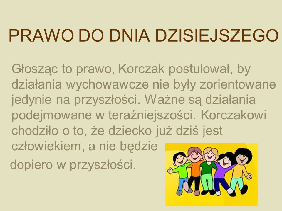 PRAWO DO DNIA DZISIEJSZEGO Głosząc to prawo, Korczak postulował, by działania wychowawcze nie były zorientowane jedynie na przyszłości. Ważne są dział