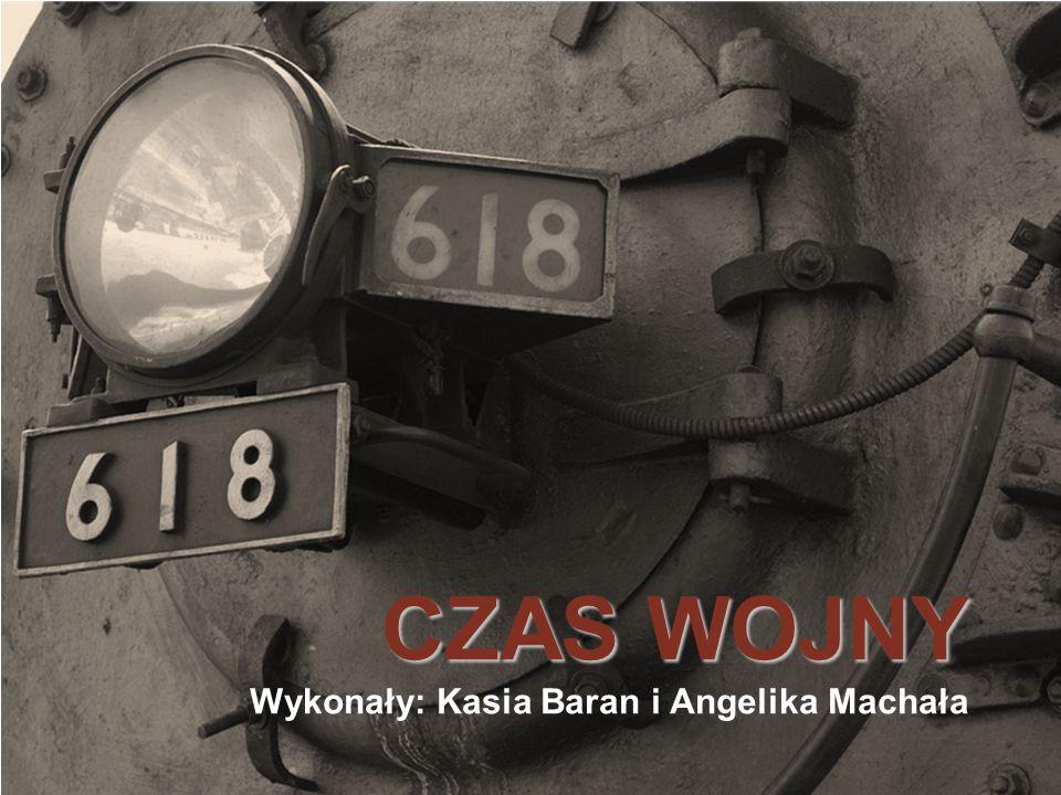CZAS WOJNY CZAS WOJNY Wykonały: Kasia Baran i Angelika Machała