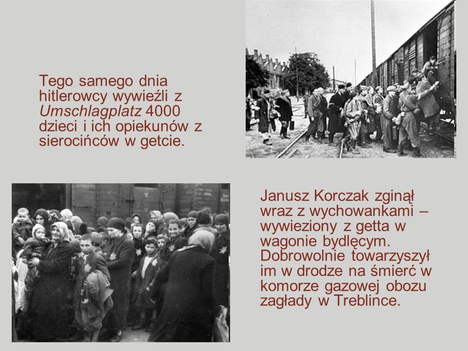 Janusz Korczak zginął wraz z wychowankami – wywieziony z getta w wagonie bydlęcym. Dobrowolnie towarzyszył im w drodze na śmierć w komorze gazowej obo
