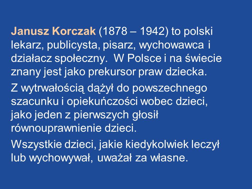 Janusz Korczak (1878 – 1942) to polski lekarz, publicysta, pisarz, wychowawca i działacz społeczny. W Polsce i na świecie znany jest jako prekursor pr