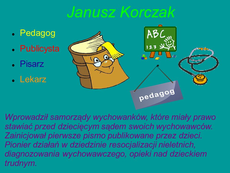 Janusz Korczak Pedagog Publicysta Pisarz Lekarz Wprowadził samorządy wychowanków, które miały prawo stawiać przed dziecięcym sądem swoich wychowawców.
