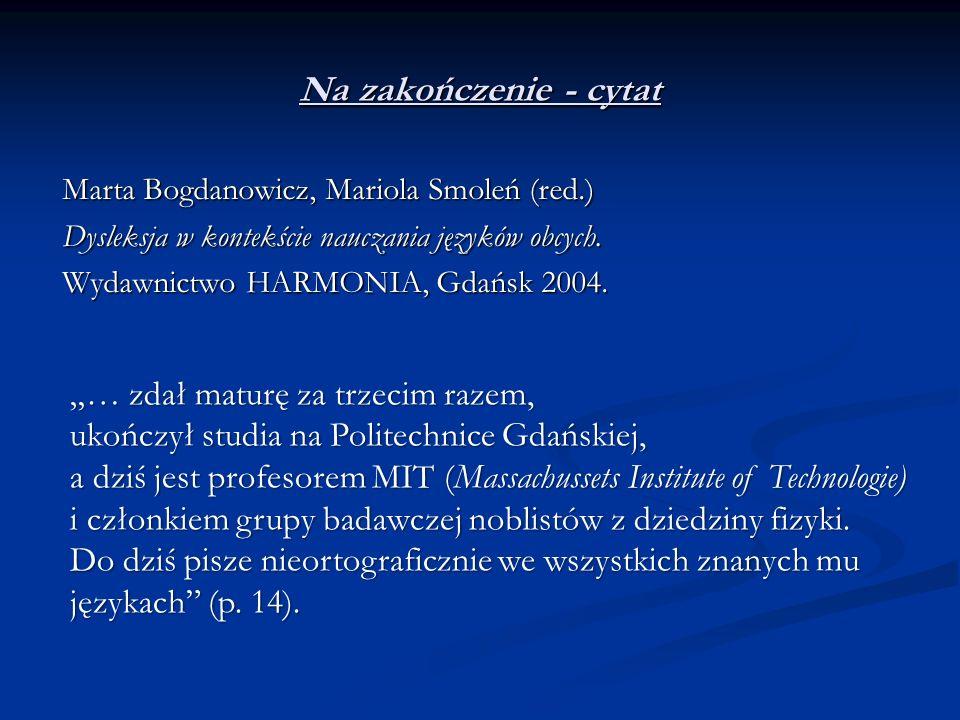 Na zakończenie - cytat Marta Bogdanowicz, Mariola Smoleń (red.) Dysleksja w kontekście nauczania języków obcych. Wydawnictwo HARMONIA, Gdańsk 2004. …