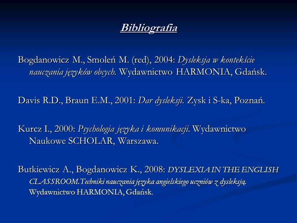 Bibliografia Bogdanowicz M., Smoleń M. (red), 2004: Dysleksja w kontekście nauczania języków obcych. Wydawnictwo HARMONIA, Gdańsk. Davis R.D., Braun E
