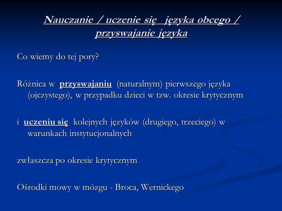 Nauczanie / uczenie się języka obcego / przyswajanie języka Co wiemy do tej pory? Różnica w przyswajaniu (naturalnym) pierwszego języka (ojczystego),