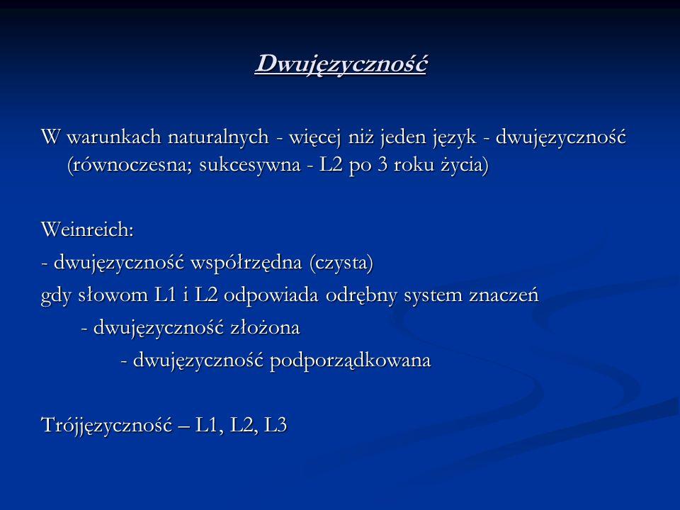 Dwujęzyczność W warunkach naturalnych - więcej niż jeden język - dwujęzyczność (równoczesna; sukcesywna - L2 po 3 roku życia) Weinreich: - dwujęzyczno